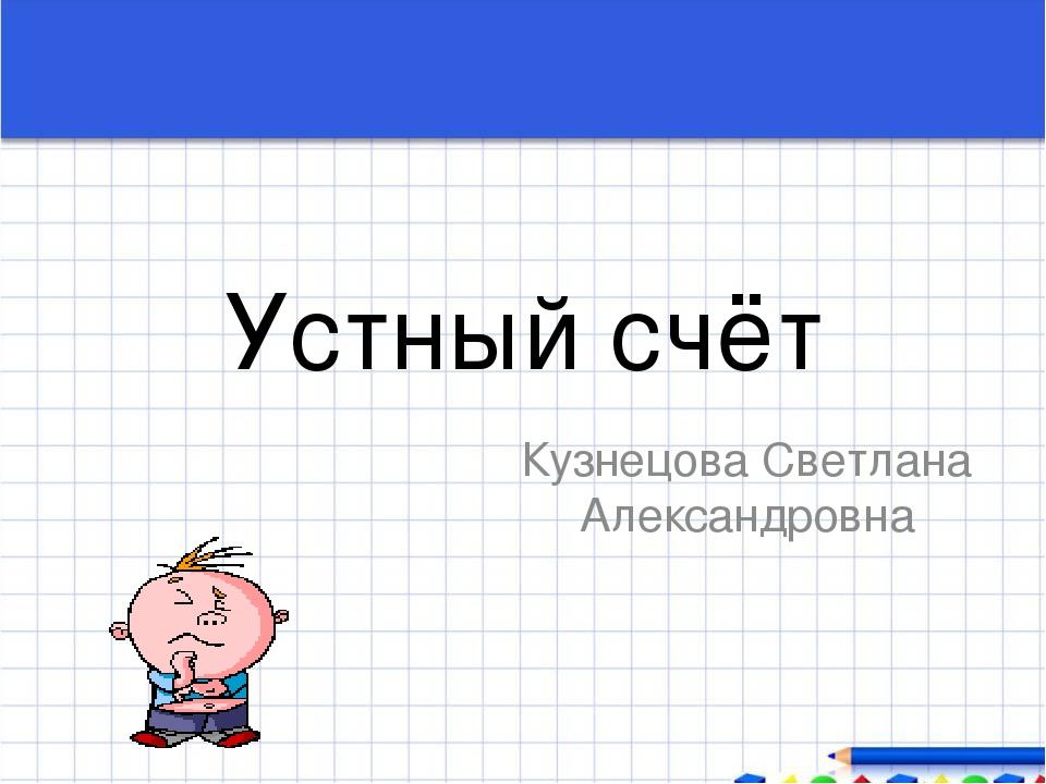 Устный счёт Кузнецова Светлана Александровна