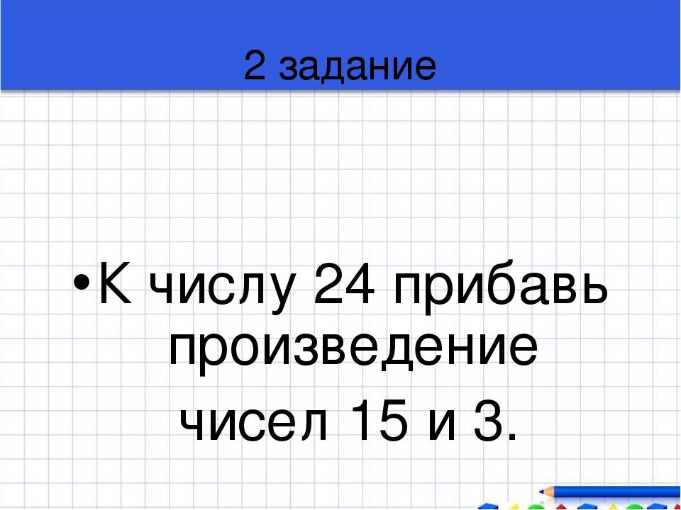 2 задание К числу 24 прибавь произведение чисел 15 и 3.