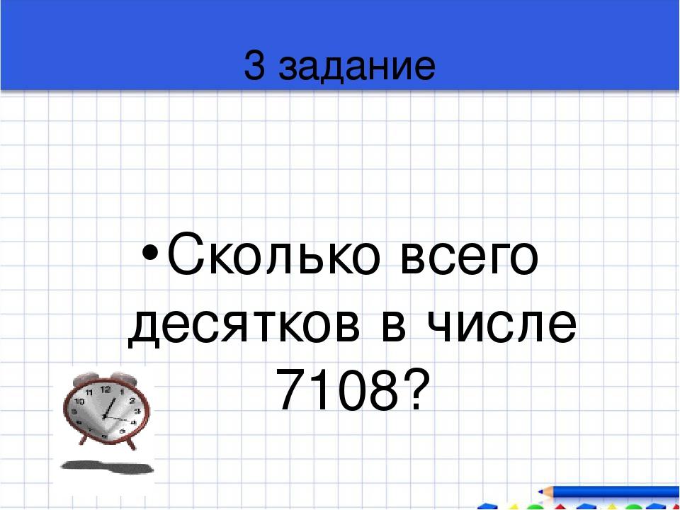 3 задание Сколько всего десятков в числе 7108?
