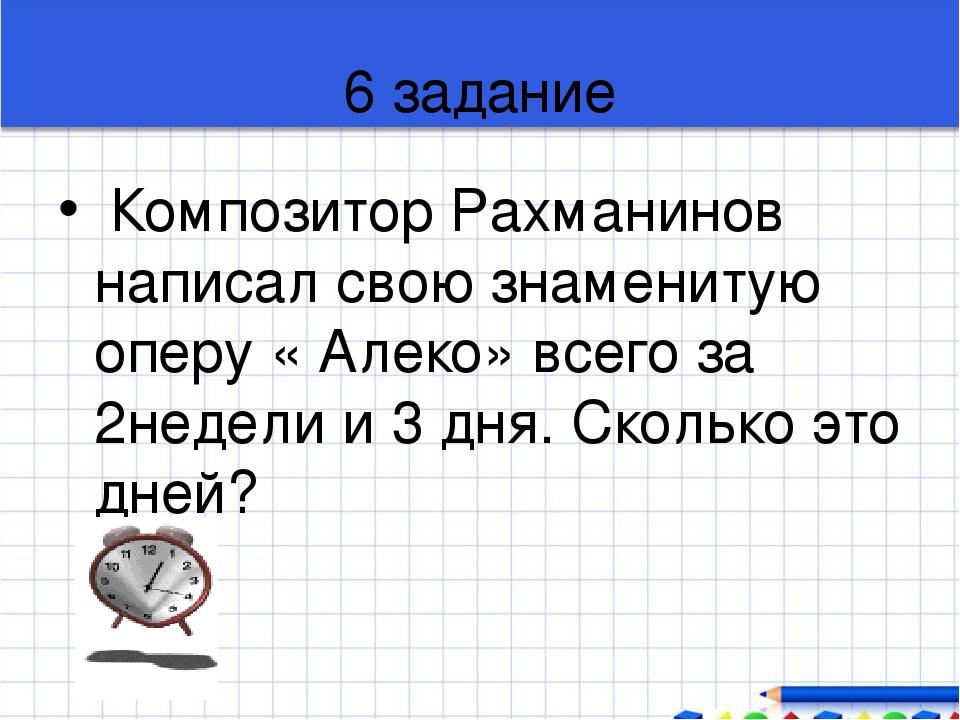 6 задание Композитор Рахманинов написал свою знаменитую оперу « Алеко» всего...