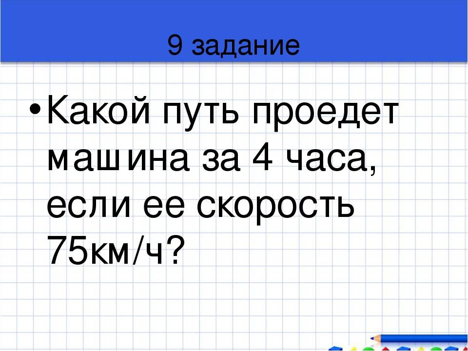 9 задание Какой путь проедет машина за 4 часа, если ее скорость 75км/ч?