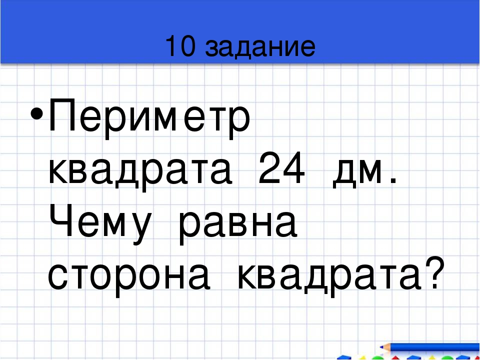 10 задание Периметр квадрата 24 дм. Чему равна сторона квадрата?