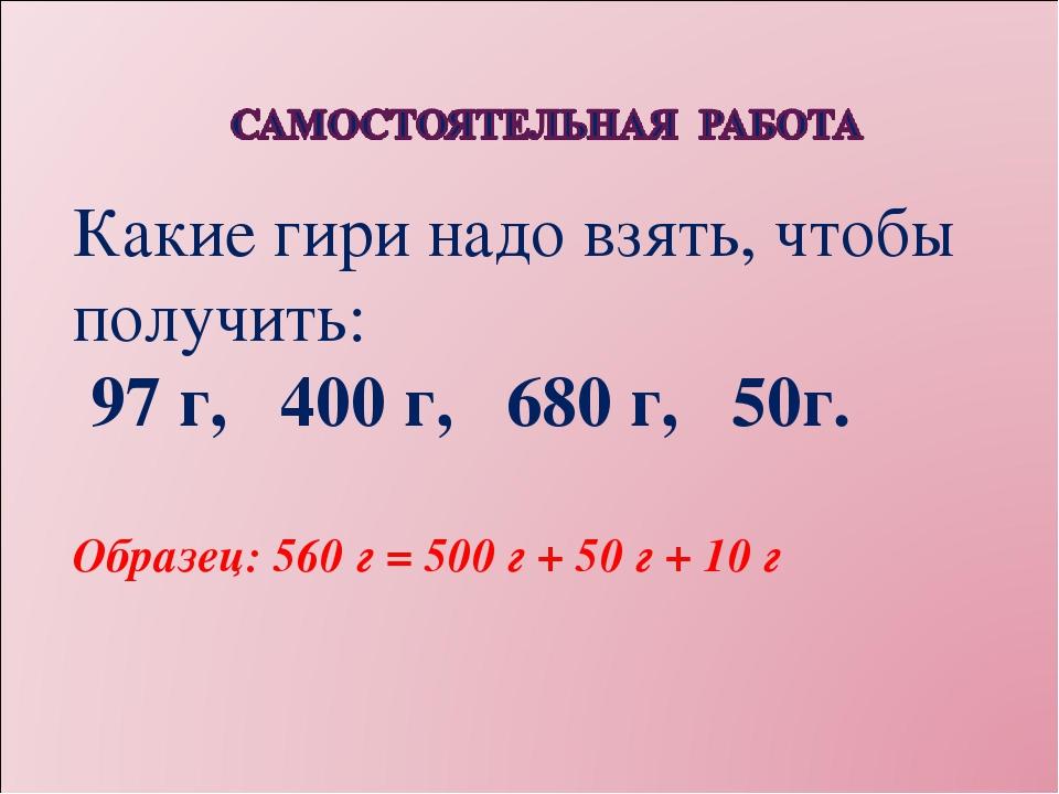 Какие гири надо взять, чтобы получить: 97 г, 400 г, 680 г, 50г. Образец: 560...