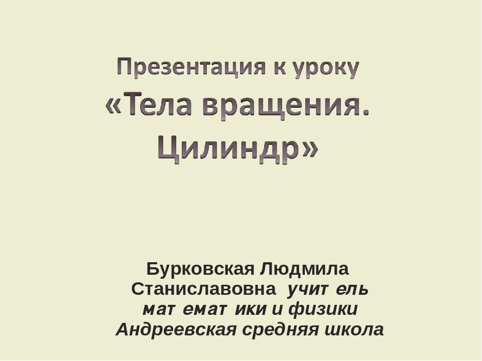 Бурковская Людмила Станиславовна учитель математики и физики Андреевская сред...
