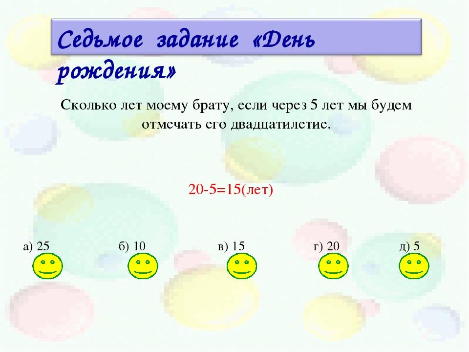 а) 25 б) 10 в) 15 г) 20 д) 5 20-5=15(лет) Сколько лет моему брату, если через...
