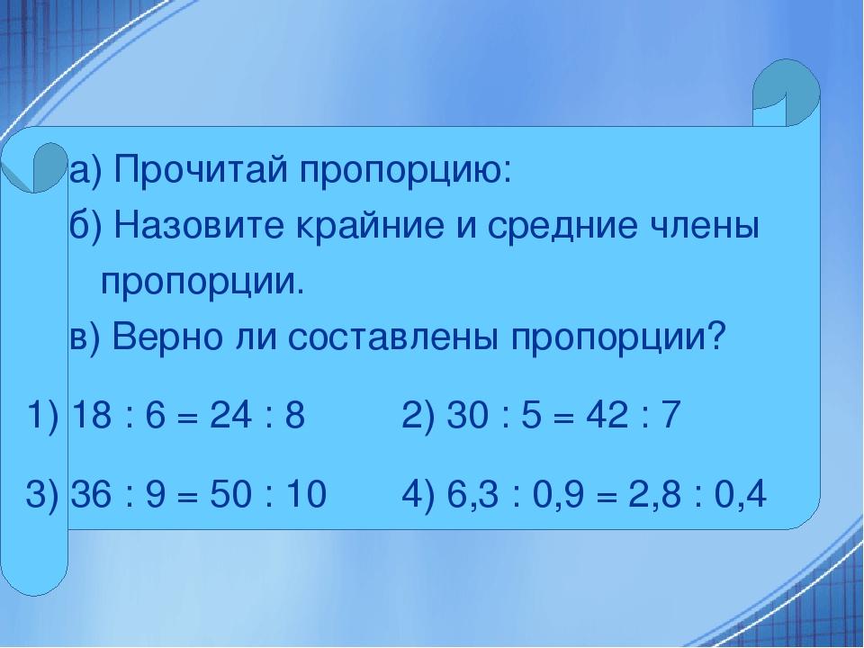 а) Прочитай пропорцию: б) Назовите крайние и средние члены пропорции. в) Верн...