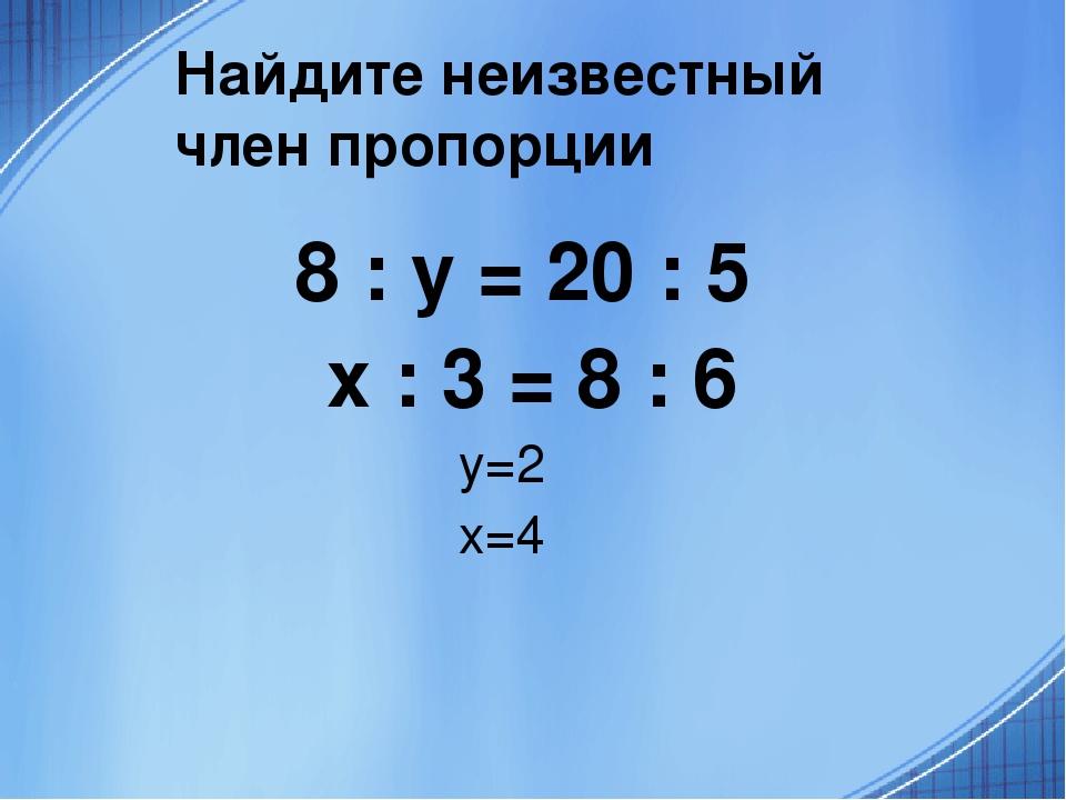 Найдите неизвестный член пропорции 8 : y = 20 : 5 x : 3 = 8 : 6 y=2 x=4