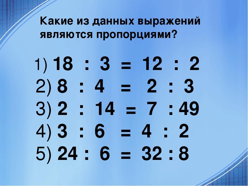 Какие из данных выражений являются пропорциями? 1) 18 : 3 = 12 : 2 2) 8 : 4 =...