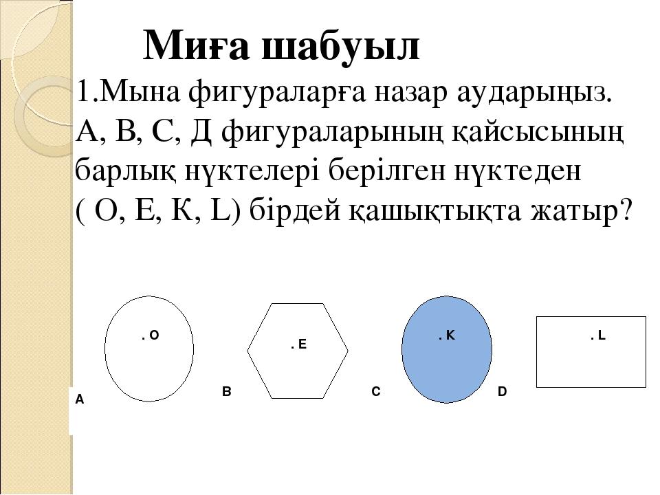 Миға шабуыл 1.Мына фигураларға назар аударыңыз. А, В, С, Д фигураларының қайс...