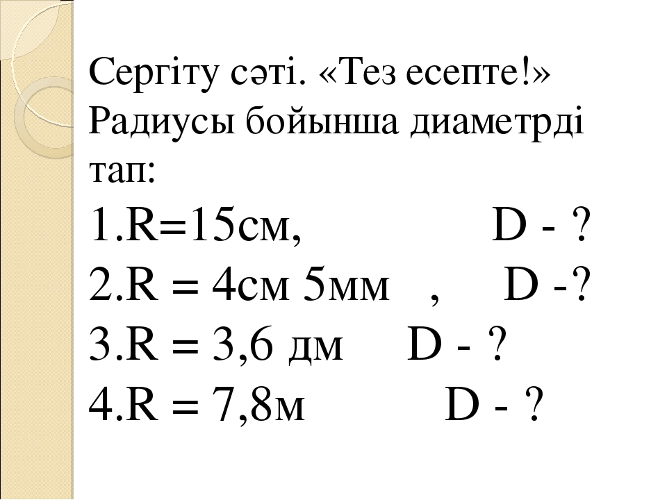 Сергіту сәті. «Тез есепте!» Радиусы бойынша диаметрді тап: 1.R=15cм, D - ? 2....