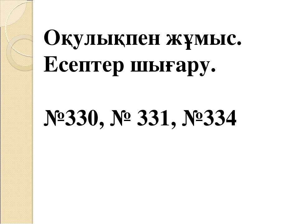 Оқулықпен жұмыс. Есептер шығару. №330, № 331, №334