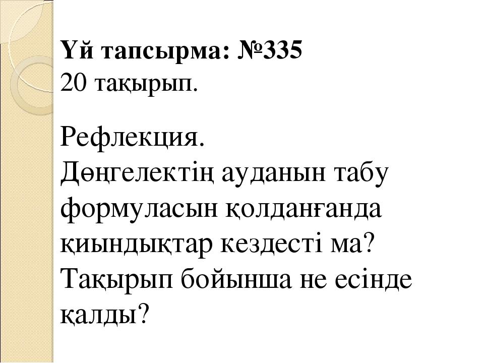Үй тапсырма: №335 20 тақырып. Рефлекция. Дөңгелектің ауданын табу формуласын...