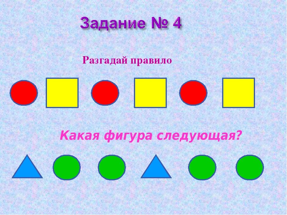 Разгадай правило Какая фигура следующая?