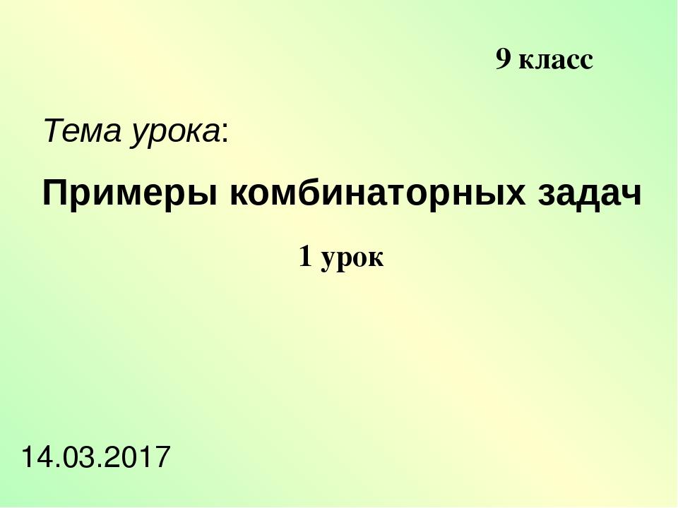 Примеры комбинаторных задач Тема урока: 14.03.2017 9 класс 1 урок