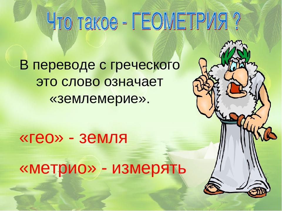 В переводе с греческого это слово означает «землемерие». «гео» - земля «метри...