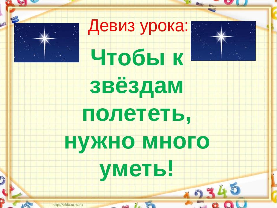 Девиз урока: Чтобы к звёздам полететь, нужно много уметь!