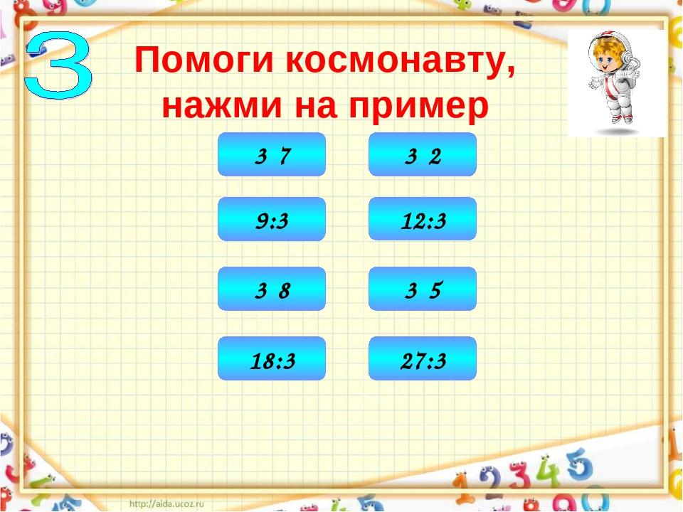 Помоги космонавту, нажми на пример 6 3·2 15 3·5 21 3·7 24 3·8 3 9:3 4 12:3 6...