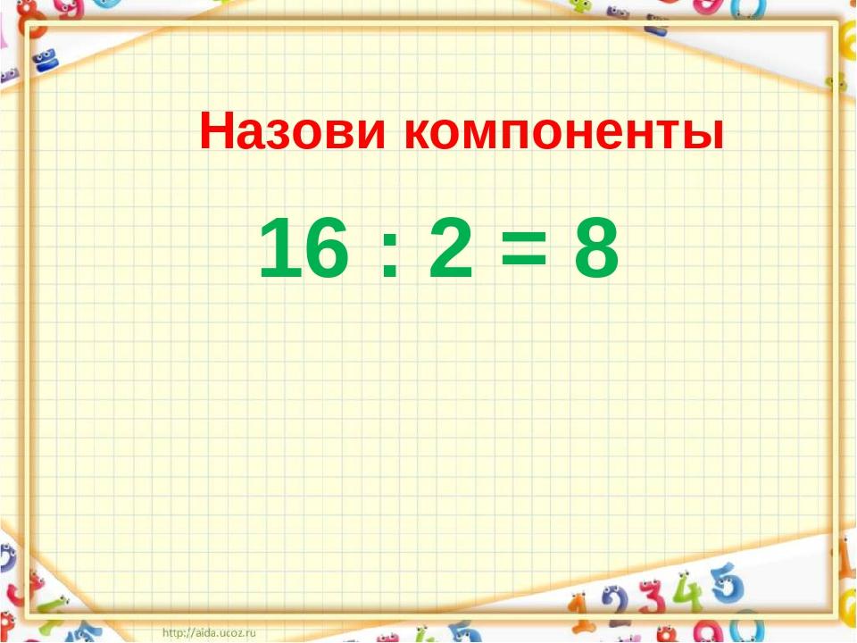 Назови компоненты 16 : 2 = 8