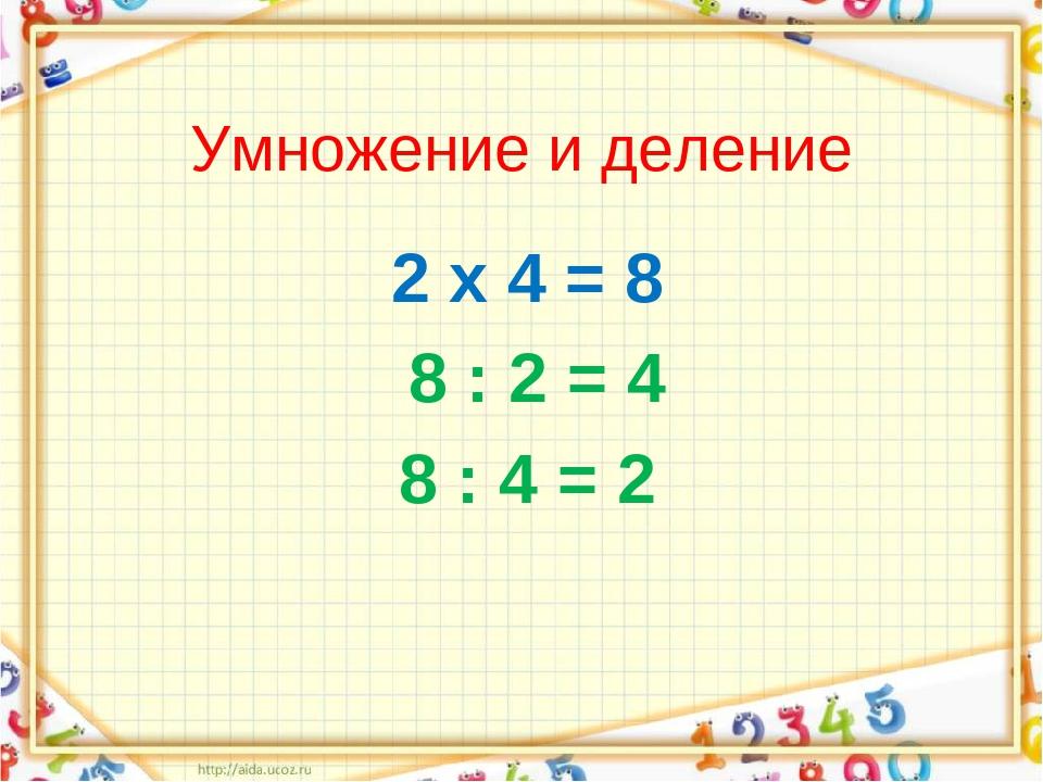 Умножение и деление 2 х 4 = 8 8 : 2 = 4 8 : 4 = 2