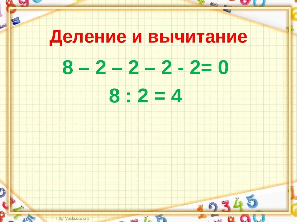 Деление и вычитание 8 – 2 – 2 – 2 - 2= 0 8 : 2 = 4