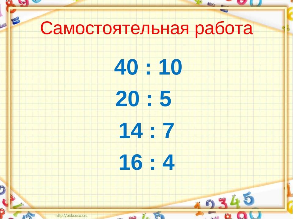 Самостоятельная работа 40 : 10 20 : 5 14 : 7 16 : 4