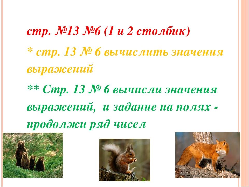 стр. №13 №6 (1 и 2 столбик) * стр. 13 № 6 вычислить значения выражений ** Стр...