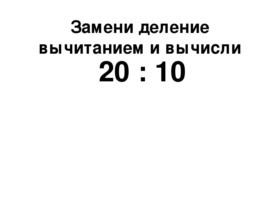 Замени деление вычитанием и вычисли 20 : 10
