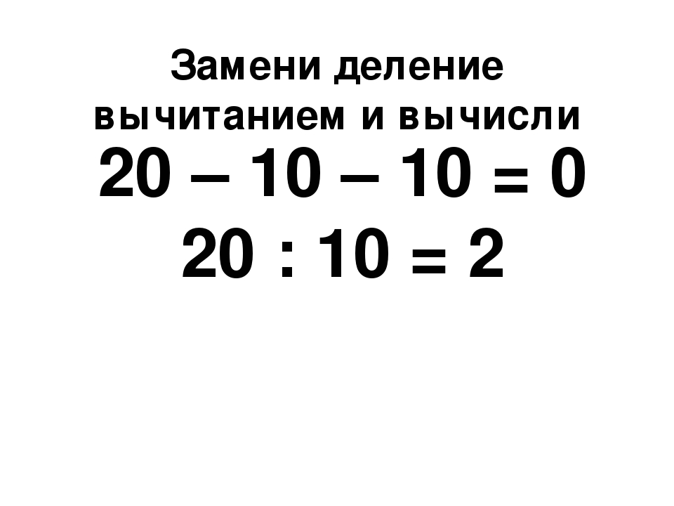 Замени деление вычитанием и вычисли 20 – 10 – 10 = 0 20 : 10 = 2