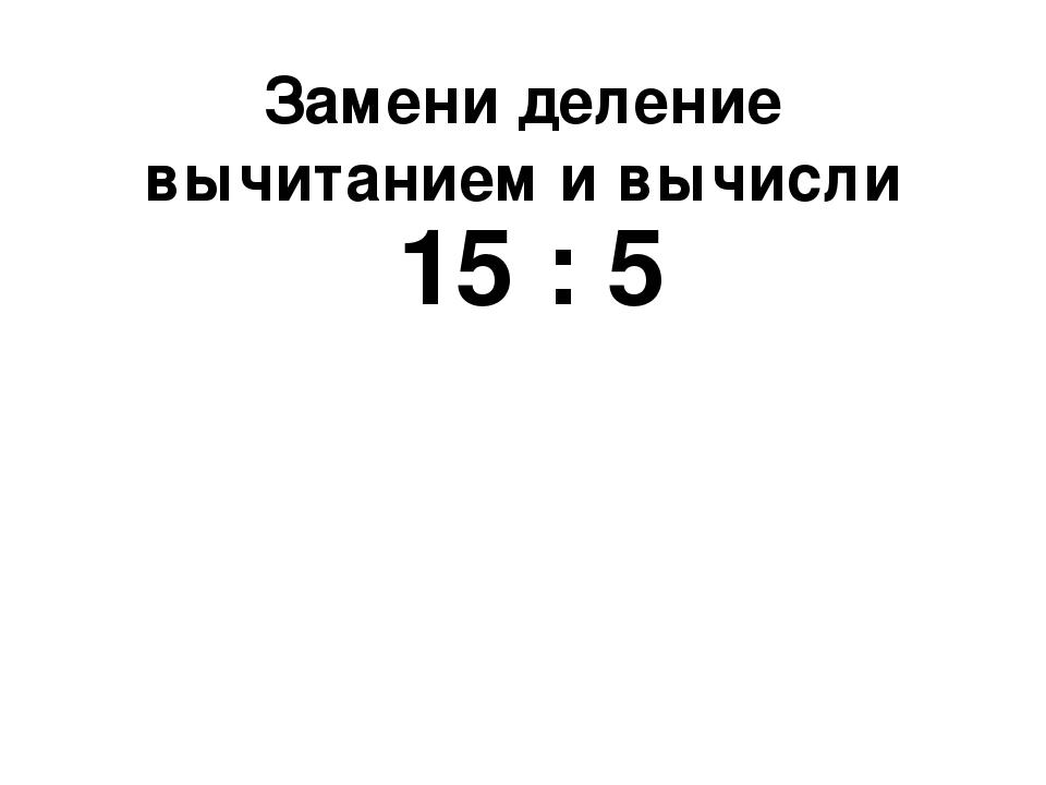 Замени деление вычитанием и вычисли 15 : 5