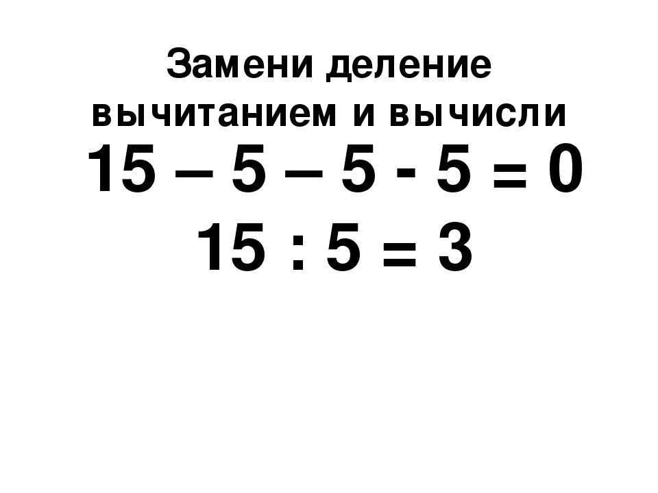 Замени деление вычитанием и вычисли 15 – 5 – 5 - 5 = 0 15 : 5 = 3