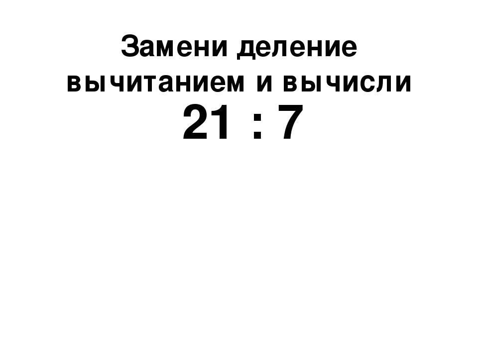 Замени деление вычитанием и вычисли 21 : 7
