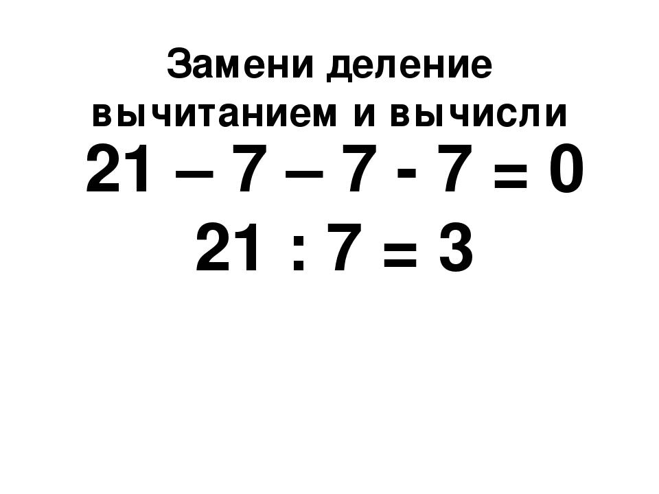 Замени деление вычитанием и вычисли 21 – 7 – 7 - 7 = 0 21 : 7 = 3