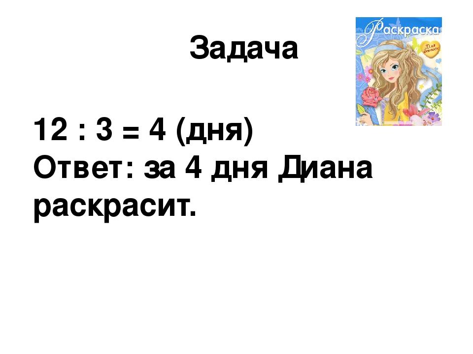 Задача 12 : 3 = 4 (дня) Ответ: за 4 дня Диана раскрасит.