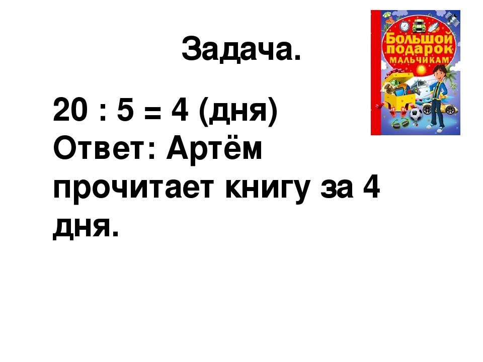 Задача. 20 : 5 = 4 (дня) Ответ: Артём прочитает книгу за 4 дня.