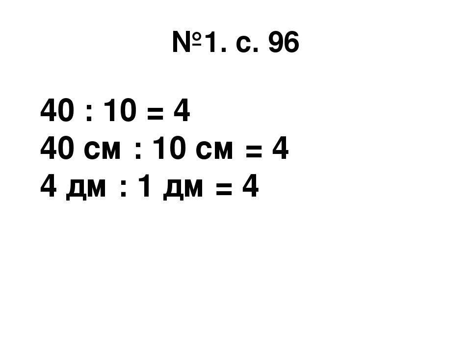 №1. с. 96 40 : 10 = 4 40 см : 10 см = 4 4 дм : 1 дм = 4