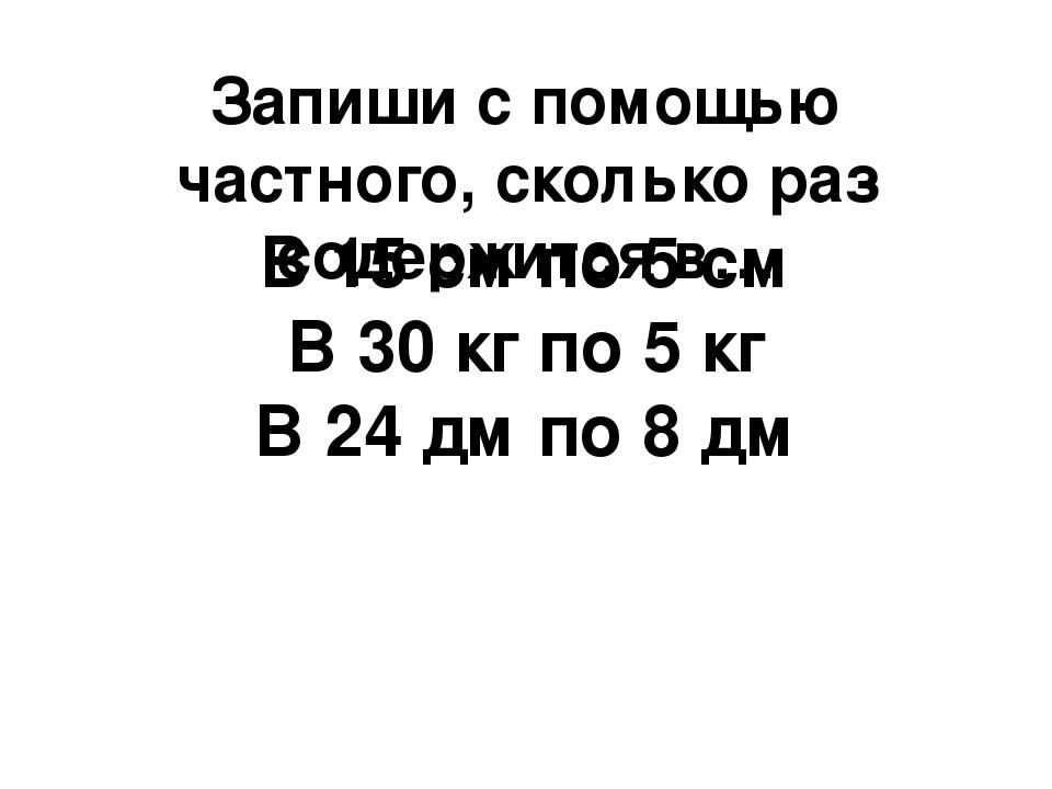Запиши с помощью частного, сколько раз содержится в… В 15 см по 5 см В 30 кг...