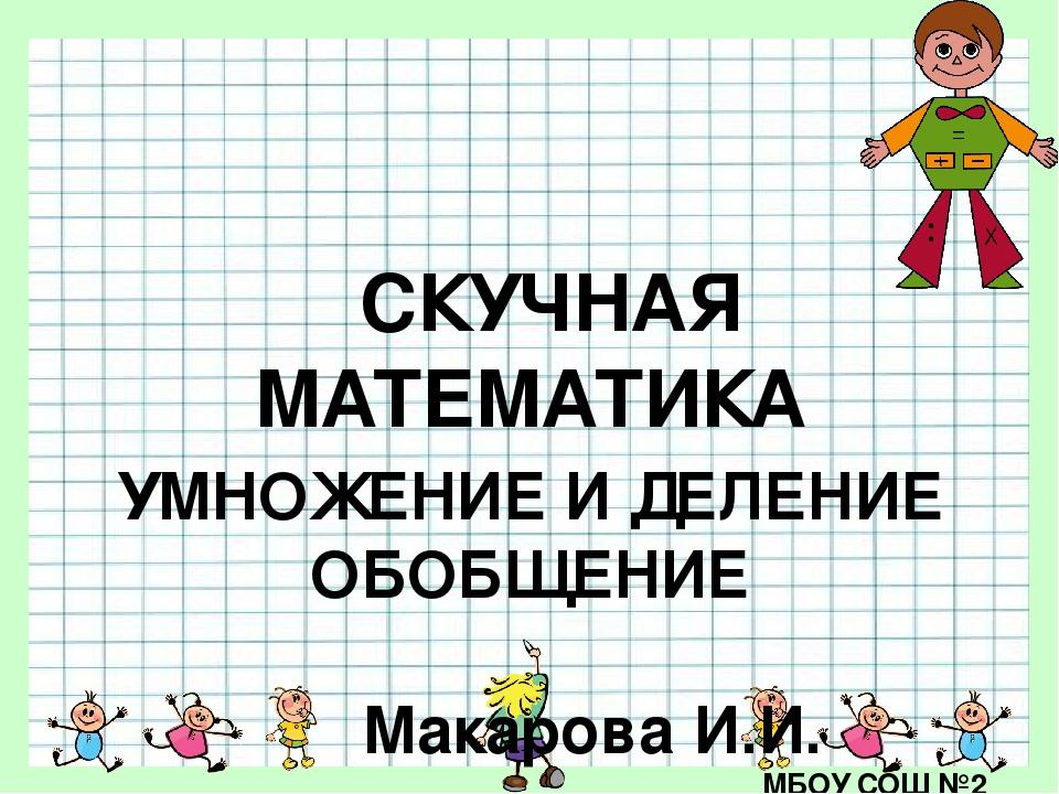 СКУЧНАЯ МАТЕМАТИКА УМНОЖЕНИЕ И ДЕЛЕНИЕ ОБОБЩЕНИЕ Макарова И.И. МБОУ СОШ №2 г....