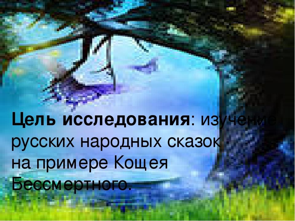 Цель исследования: изучение русских народных сказок на примере Кощея Бессмерт...