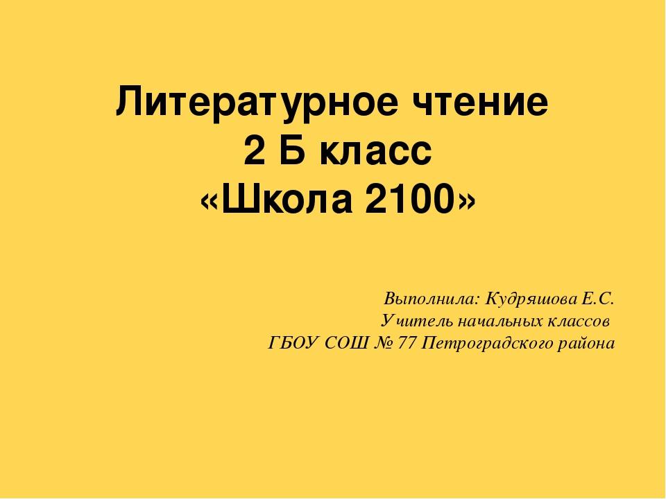 Литературное чтение 2 Б класс «Школа 2100» Выполнила: Кудряшова Е.С. Учитель...