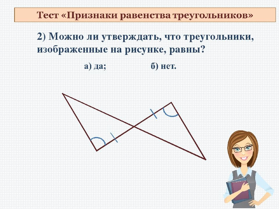 2) Можно ли утверждать, что треугольники, изображенные на рисунке, равны?