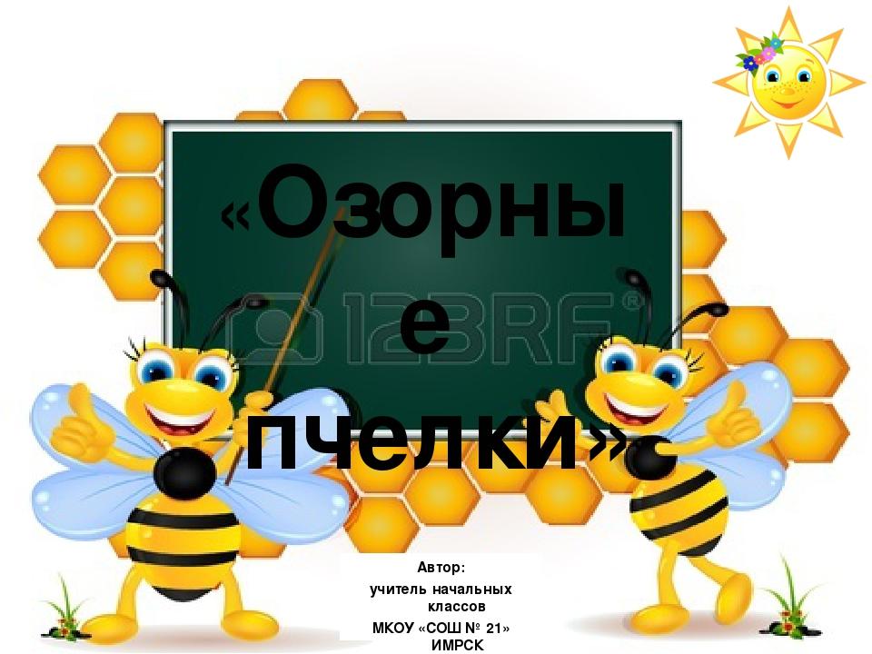 «Озорные пчелки» Автор: учитель начальных классов МКОУ «СОШ № 21» ИМРСК Щерба...