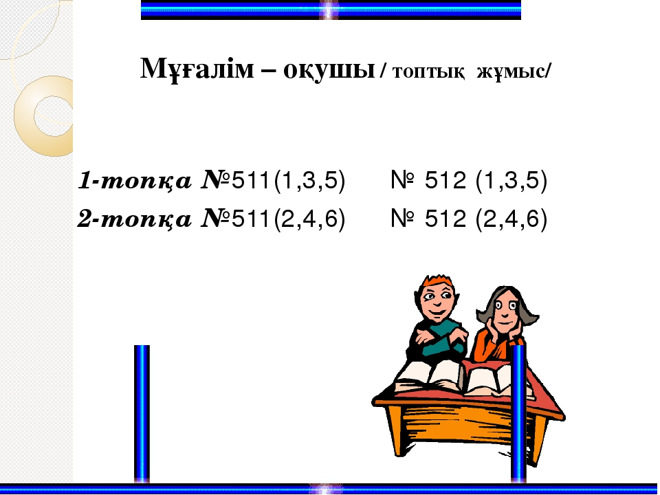 1-топқа №511(1,3,5) № 512 (1,3,5) 2-топқа №511(2,4,6) № 512 (2,4,6) Мұғалім –...