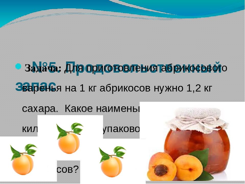 №5. Продовольственный запас Задача: Для приготовления абрикосового варенья на...