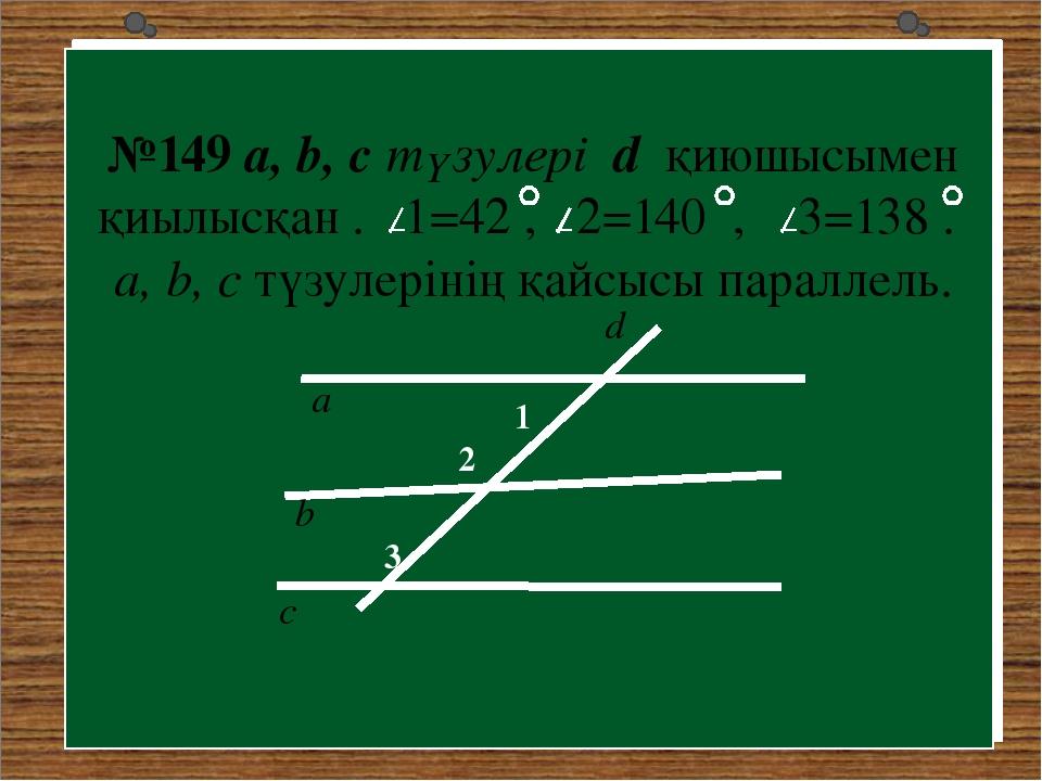 №149 a, b, c түзулері d қиюшысымен қиылысқан . 1=42 , 2=140 , 3=138 . a, b, c...