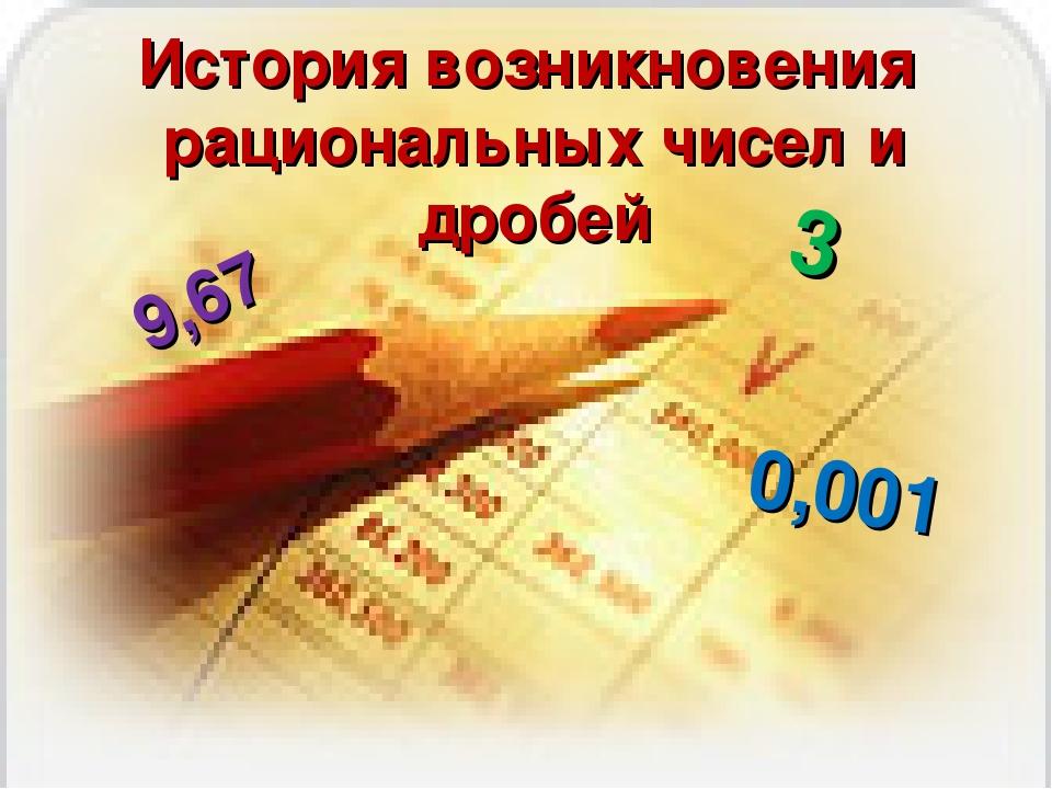 История возникновения рациональных чисел и дробей 3⅞ ⅘ 9,67 0,001