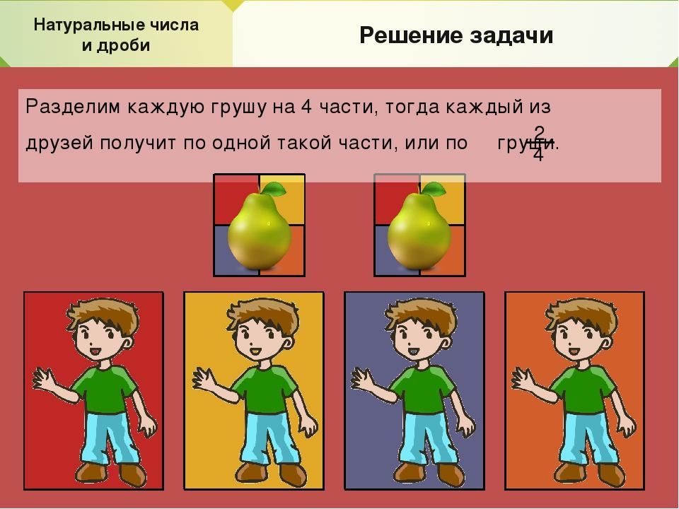 Натуральные числа и дроби Решение задачи Разделим каждую грушу на 4 части, то...