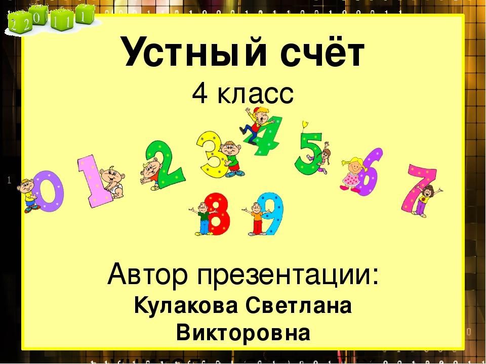 Устный счёт 4 класс Автор презентации: Кулакова Светлана Викторовна учитель н...