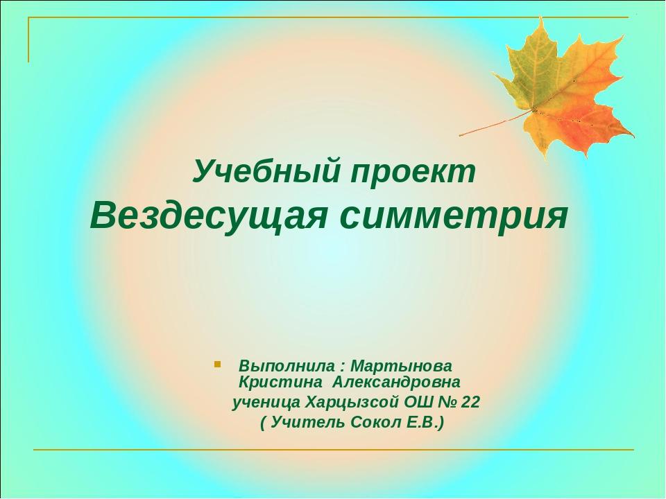 Учебный проект Вездесущая симметрия Выполнила : Мартынова Кристина Александро...