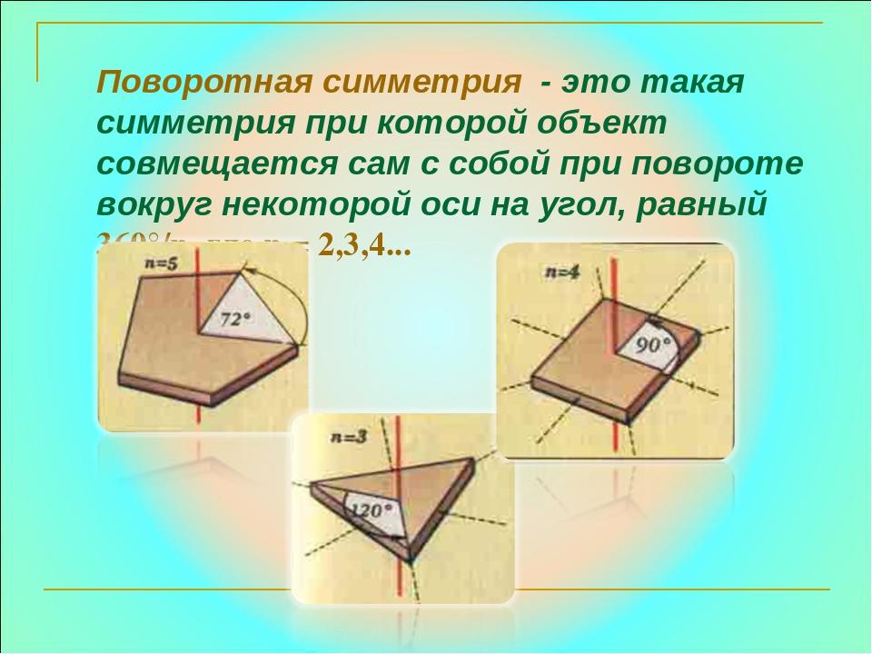 Поворотная симметрия - это такая симметрия при которой объект совмещается сам...