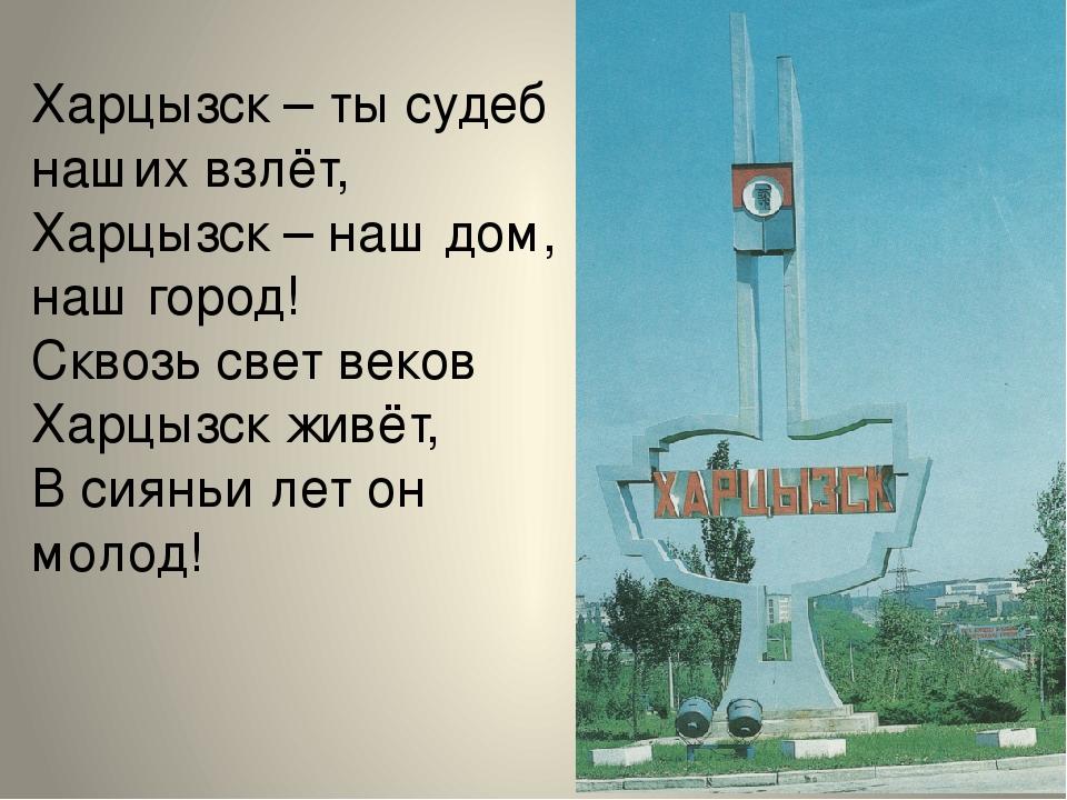 Харцызск – ты судеб наших взлёт, Харцызск – наш дом, наш город! Сквозь свет в...
